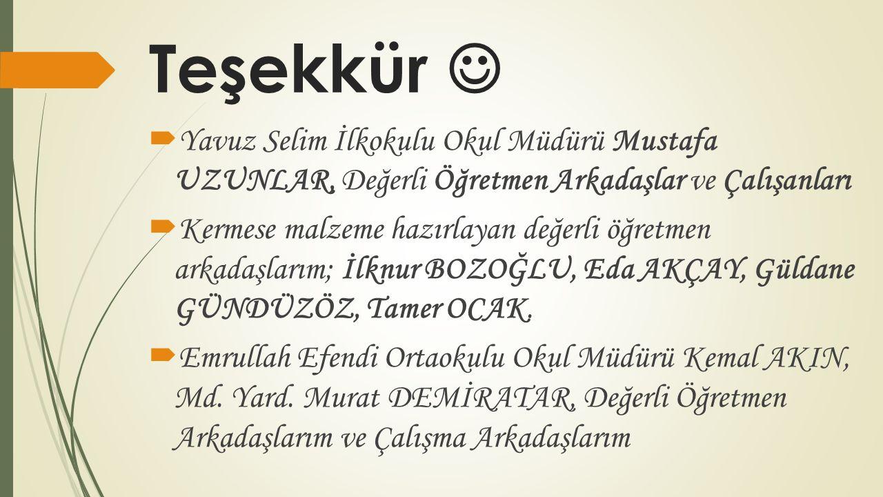 Teşekkür  Yavuz Selim İlkokulu Okul Müdürü Mustafa UZUNLAR, Değerli Öğretmen Arkadaşlar ve Çalışanları  Kermese malzeme hazırlayan değerli öğretmen arkadaşlarım; İlknur BOZOĞLU, Eda AKÇAY, Güldane GÜNDÜZÖZ, Tamer OCAK.