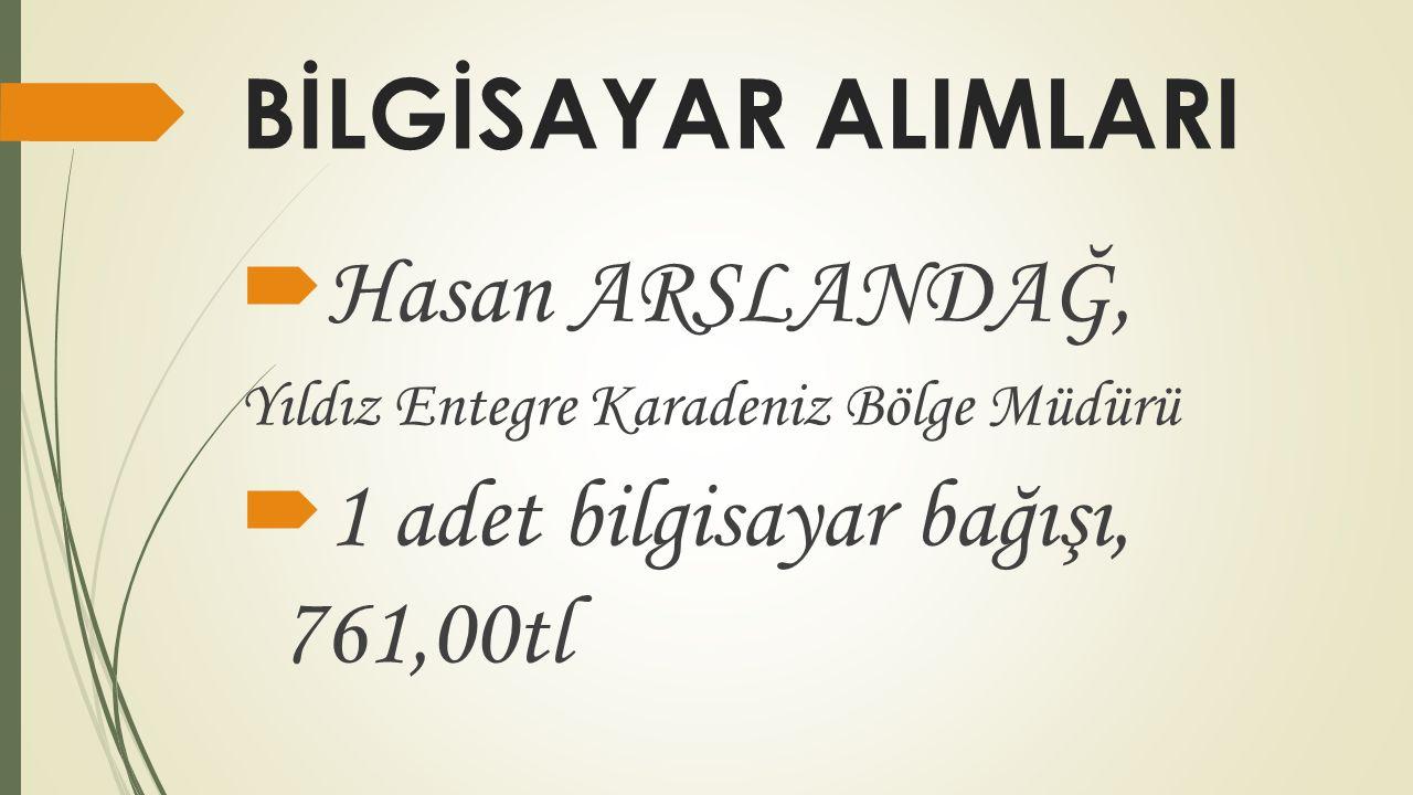 BİLGİSAYAR ALIMLARI  Hasan ARSLANDAĞ, Yıldız Entegre Karadeniz Bölge Müdürü  1 adet bilgisayar bağışı, 761,00tl