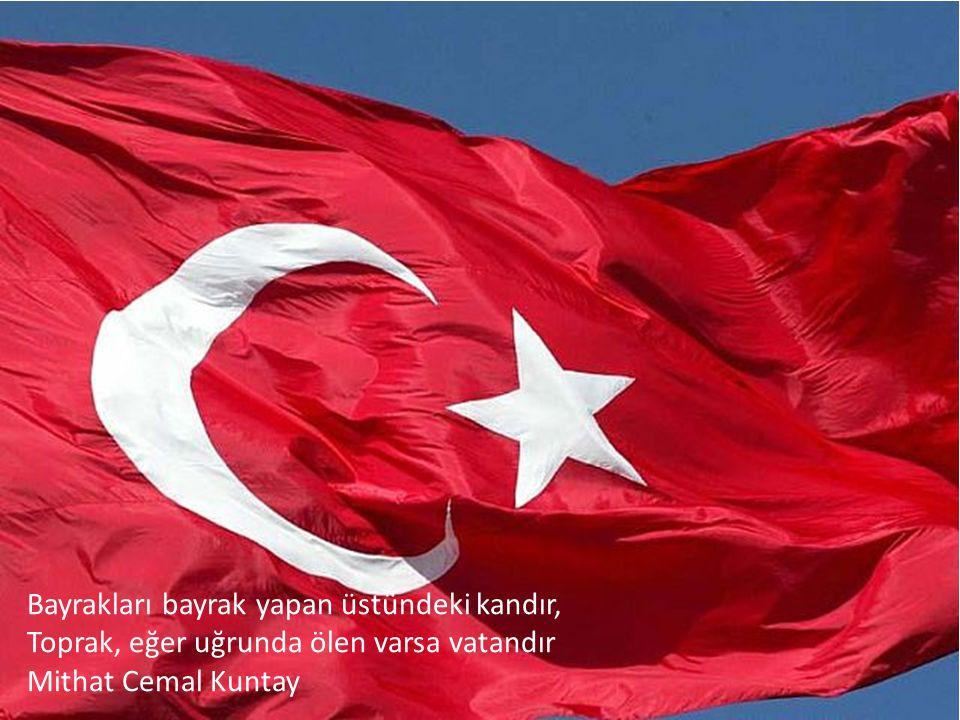 Bayrakları bayrak yapan üstündeki kandır, Toprak, eğer uğrunda ölen varsa vatandır Mithat Cemal Kuntay
