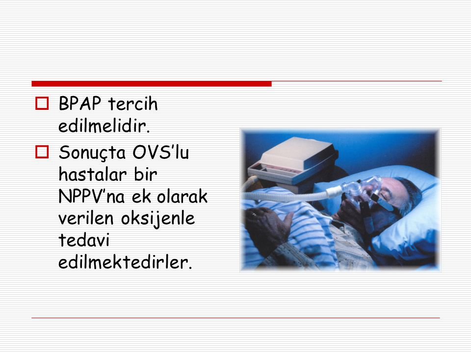 BPAP tercih edilmelidir.  Sonuçta OVS'lu hastalar bir NPPV'na ek olarak verilen oksijenle tedavi edilmektedirler.