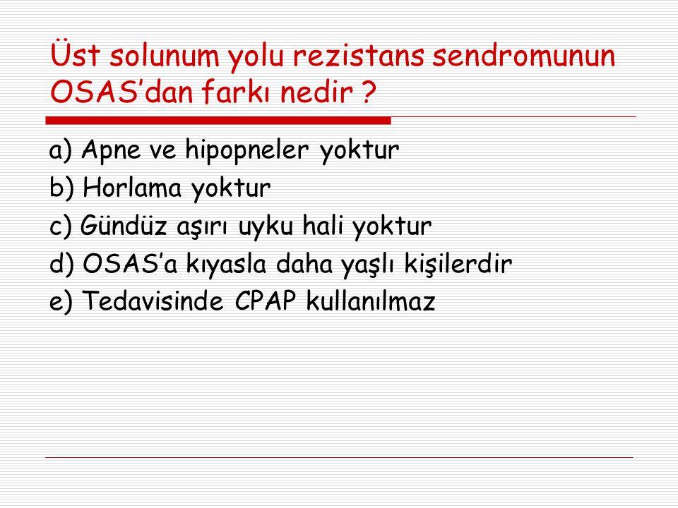 Üst solunum yolu rezistans sendromunun OSAS'dan farkı nedir ? a) Apne ve hipopneler yoktur b) Horlama yoktur c) Gündüz aşırı uyku hali yoktur d) OSAS'
