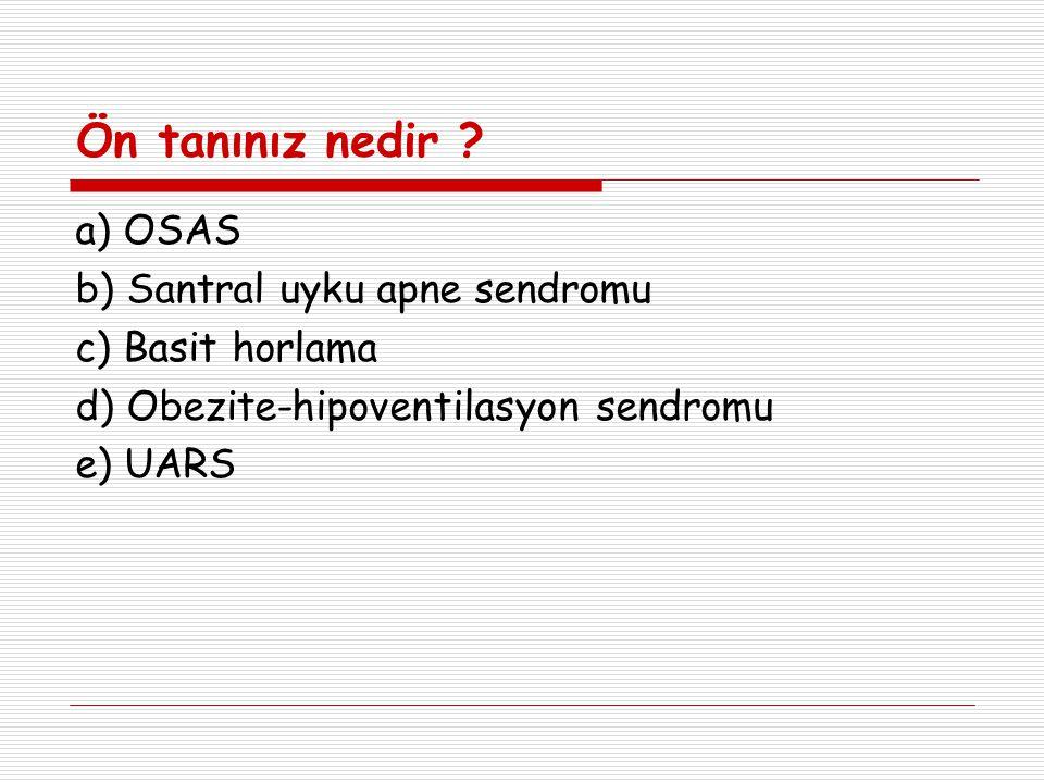 Ön tanınız nedir ? a) OSAS b) Santral uyku apne sendromu c) Basit horlama d) Obezite-hipoventilasyon sendromu e) UARS