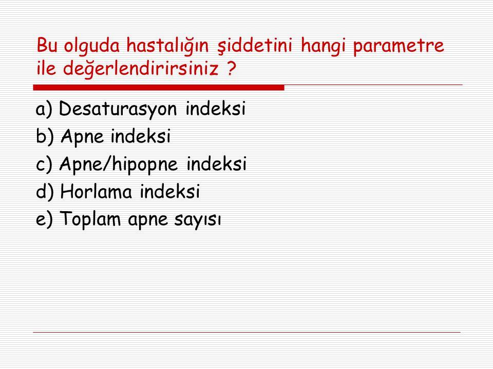 Bu olguda hastalığın şiddetini hangi parametre ile değerlendirirsiniz ? a) Desaturasyon indeksi b) Apne indeksi c) Apne/hipopne indeksi d) Horlama ind