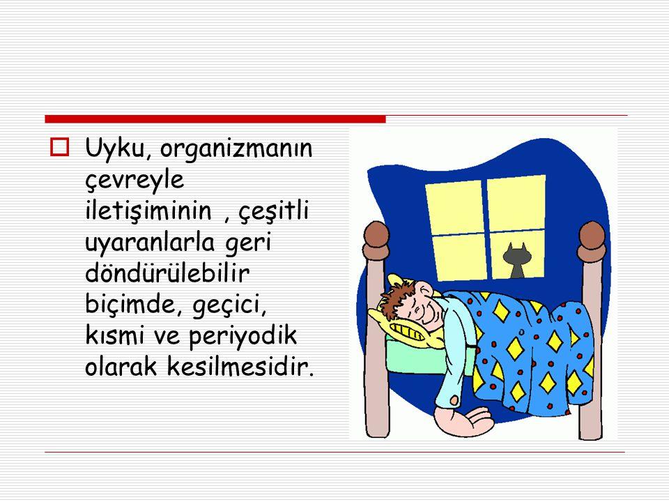  Uyku, organizmanın çevreyle iletişiminin, çeşitli uyaranlarla geri döndürülebilir biçimde, geçici, kısmi ve periyodik olarak kesilmesidir.