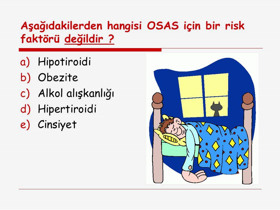 Aşağıdakilerden hangisi OSAS için bir risk faktörü değildir ? a)Hipotiroidi b)Obezite c)Alkol alışkanlığı d)Hipertiroidi e)Cinsiyet