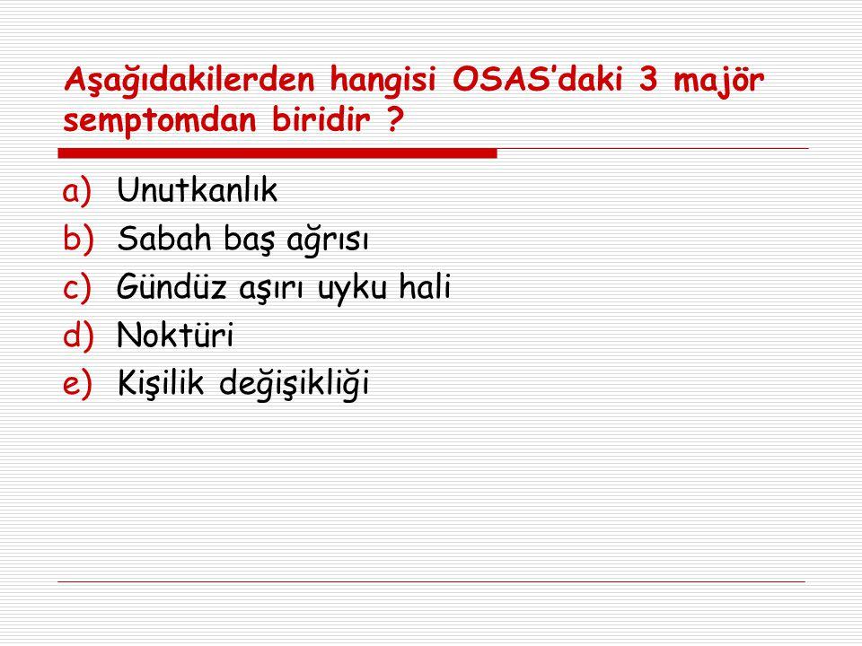 Aşağıdakilerden hangisi OSAS'daki 3 majör semptomdan biridir ? a)Unutkanlık b)Sabah baş ağrısı c)Gündüz aşırı uyku hali d)Noktüri e)Kişilik değişikliğ