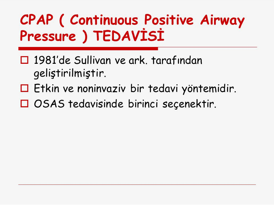 CPAP ( Continuous Positive Airway Pressure ) TEDAVİSİ  1981'de Sullivan ve ark. tarafından geliştirilmiştir.  Etkin ve noninvaziv bir tedavi yöntemi