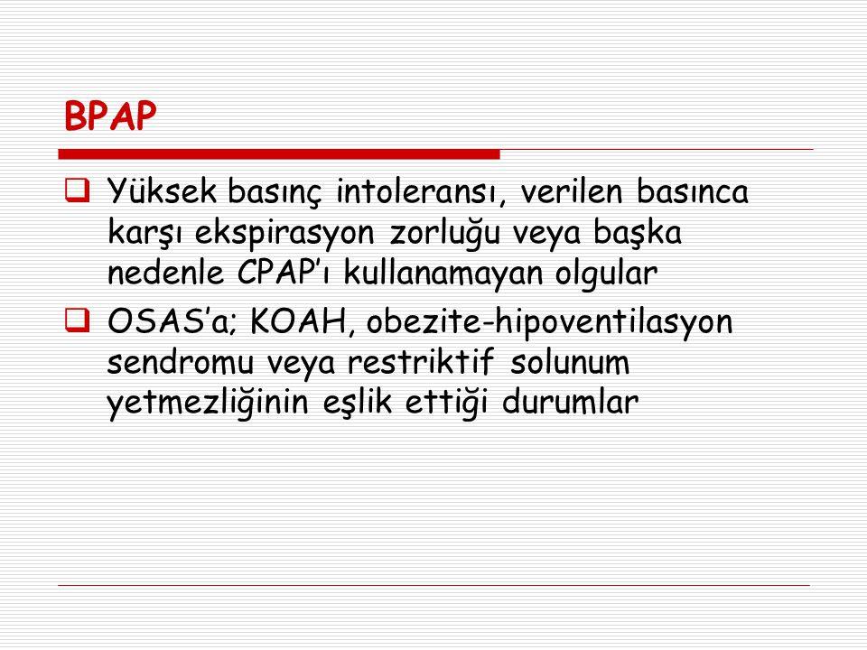 BPAP  Yüksek basınç intoleransı, verilen basınca karşı ekspirasyon zorluğu veya başka nedenle CPAP'ı kullanamayan olgular  OSAS'a; KOAH, obezite-hip