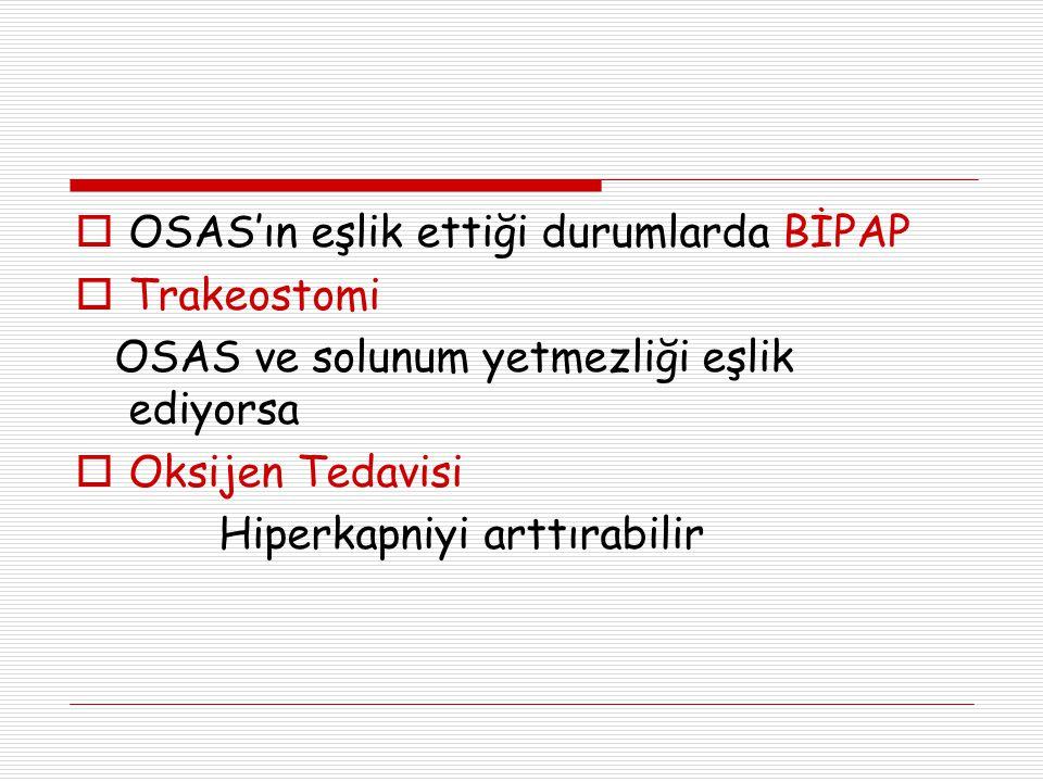  OSAS'ın eşlik ettiği durumlarda BİPAP  Trakeostomi OSAS ve solunum yetmezliği eşlik ediyorsa  Oksijen Tedavisi Hiperkapniyi arttırabilir