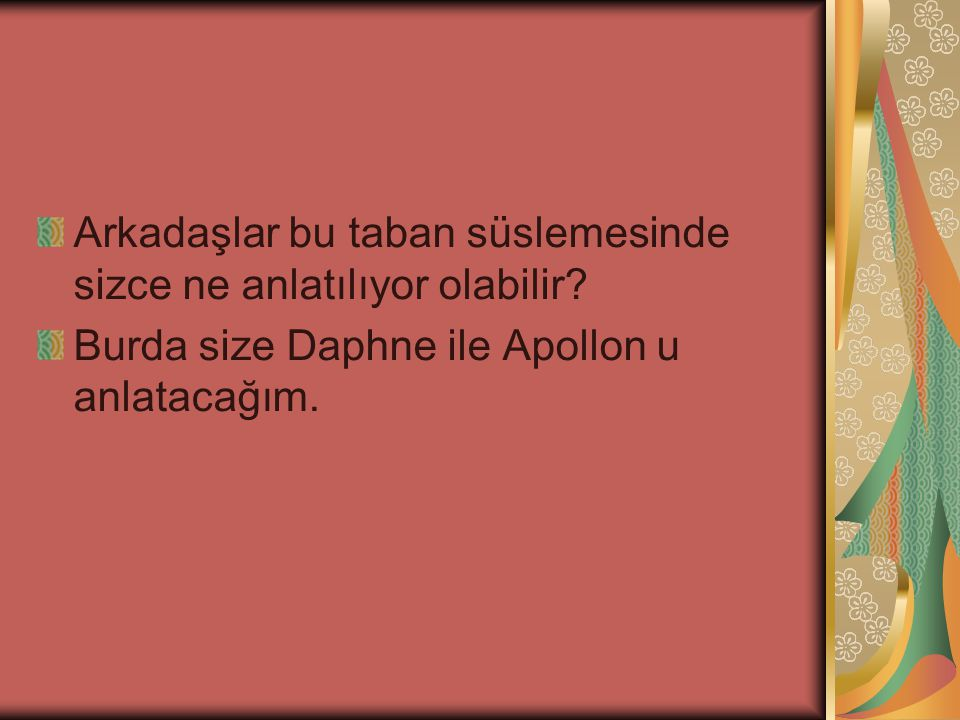 Arkadaşlar bu taban süslemesinde sizce ne anlatılıyor olabilir? Burda size Daphne ile Apollon u anlatacağım.