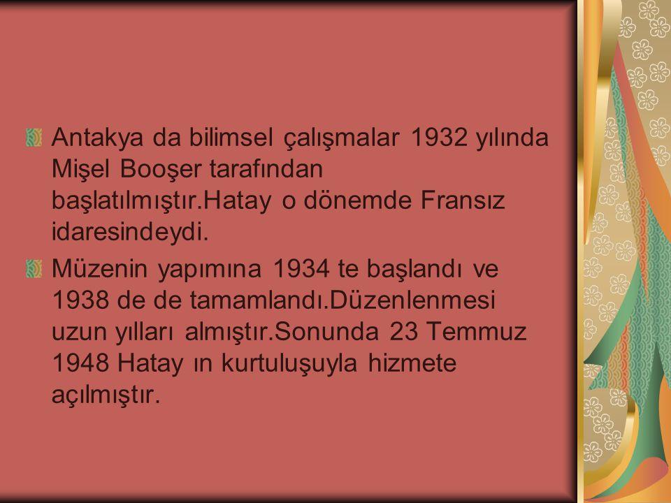 Antakya da bilimsel çalışmalar 1932 yılında Mişel Booşer tarafından başlatılmıştır.Hatay o dönemde Fransız idaresindeydi. Müzenin yapımına 1934 te baş