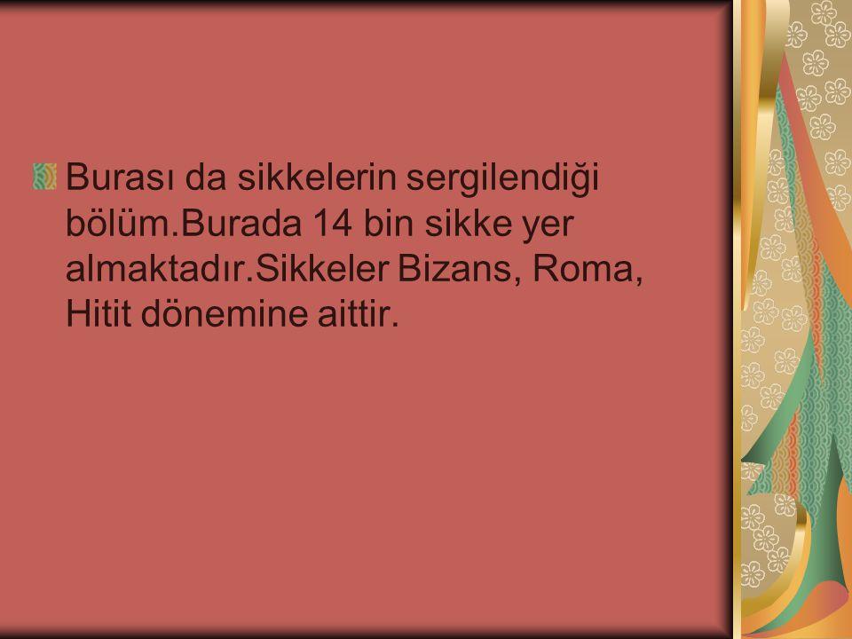 Burası da sikkelerin sergilendiği bölüm.Burada 14 bin sikke yer almaktadır.Sikkeler Bizans, Roma, Hitit dönemine aittir.