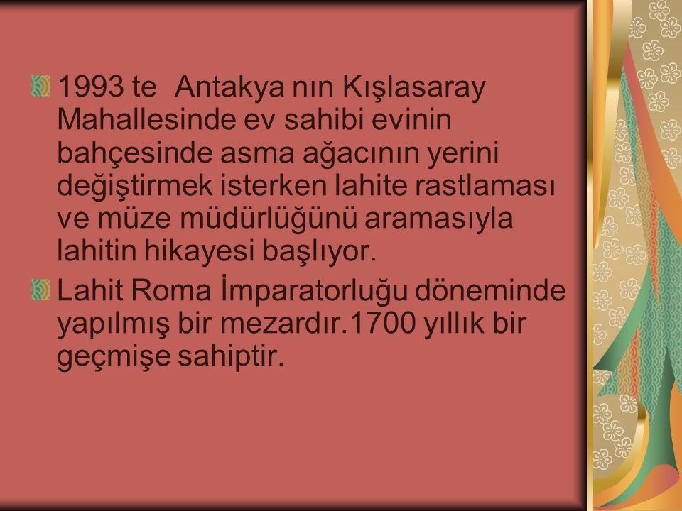 1993 te Antakya nın Kışlasaray Mahallesinde ev sahibi evinin bahçesinde asma ağacının yerini değiştirmek isterken lahite rastlaması ve müze müdürlüğün