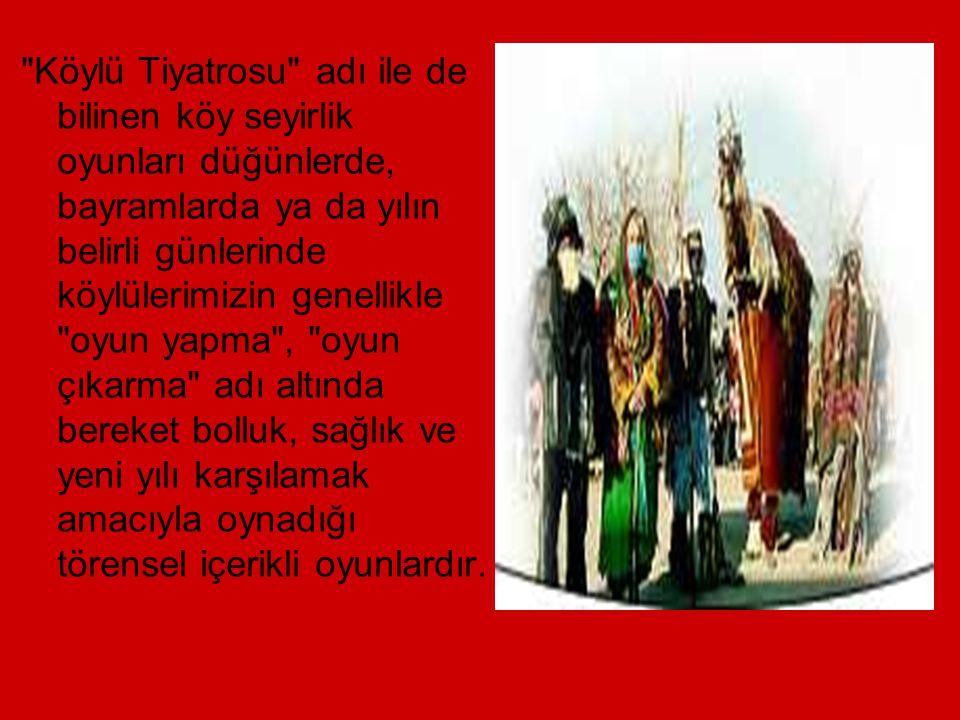KÖY SEYİRLİK OYUNLARI: Halen özellikle Anadolu da ki pek çok köyde devam ettirilen köy seyirlik oyun geleneğinin tarihi binlerce yıl öncesine dayanmak
