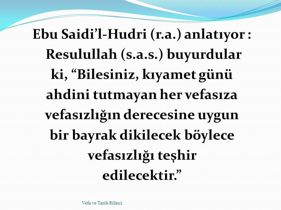 """Ebu Saidi'l-Hudri (r.a.) anlatıyor : Resulullah (s.a.s.) buyurdular ki, """"Bilesiniz, kıyamet günü ahdini tutmayan her vefasıza vefasızlığın derecesine"""
