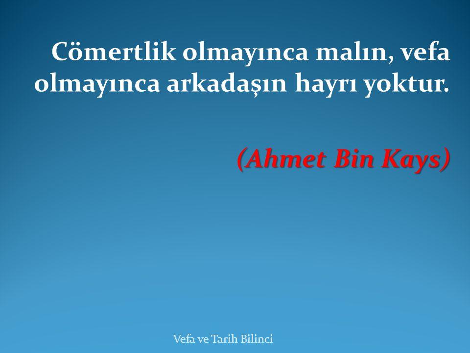 Cömertlik olmayınca malın, vefa olmayınca arkadaşın hayrı yoktur. (Ahmet Bin Kays) (Ahmet Bin Kays) Vefa ve Tarih Bilinci