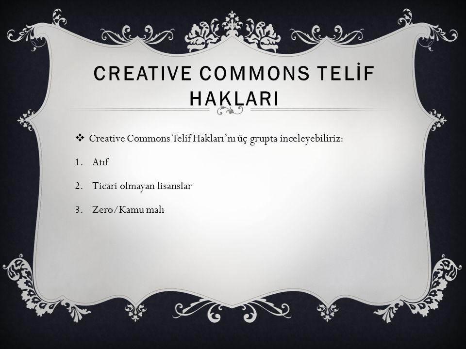 CREATIVE COMMONS TELİF HAKLARI  Creative Commons Telif Hakları'nı üç grupta inceleyebiliriz: 1.Atıf 2.Ticari olmayan lisanslar 3.Zero/Kamu malı