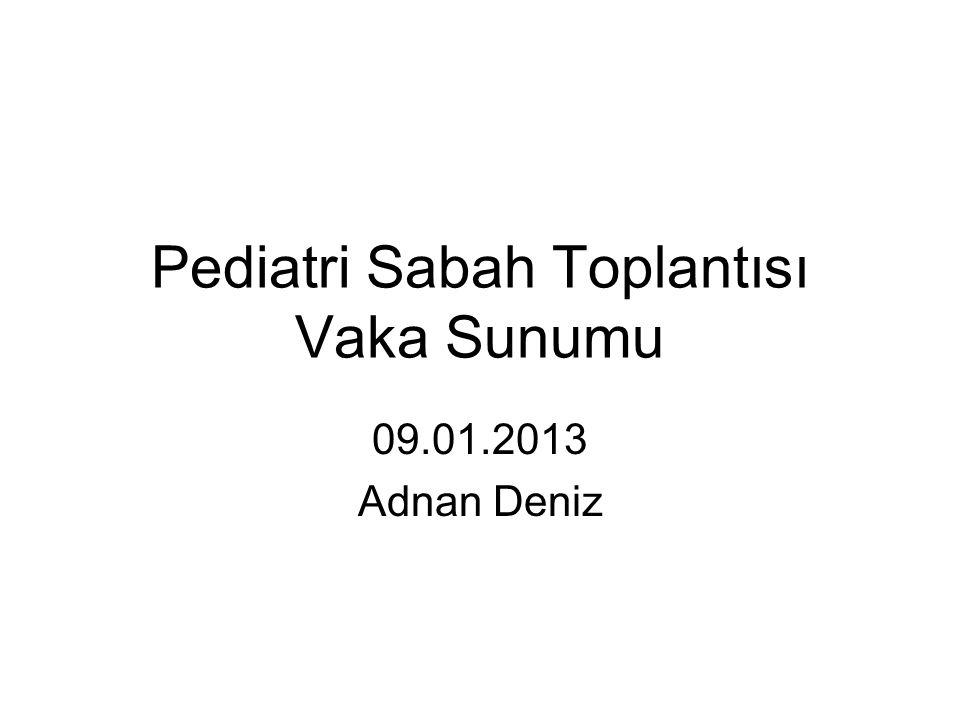 Pediatri Sabah Toplantısı Vaka Sunumu 09.01.2013 Adnan Deniz