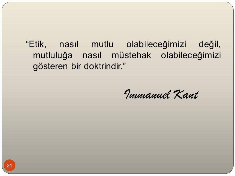 """""""Etik, nasıl mutlu olabileceğimizi değil, mutluluğa nasıl müstehak olabileceğimizi gösteren bir doktrindir."""" Immanuel Kant 24"""