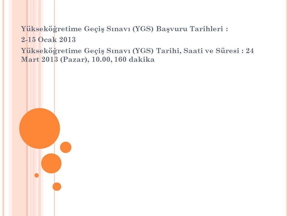 Yükseköğretime Geçiş Sınavı (YGS) Başvuru Tarihleri : 2-15 Ocak 2013 Yükseköğretime Geçiş Sınavı (YGS) Tarihi, Saati ve Süresi : 24 Mart 2013 (Pazar), 10.00, 160 dakika