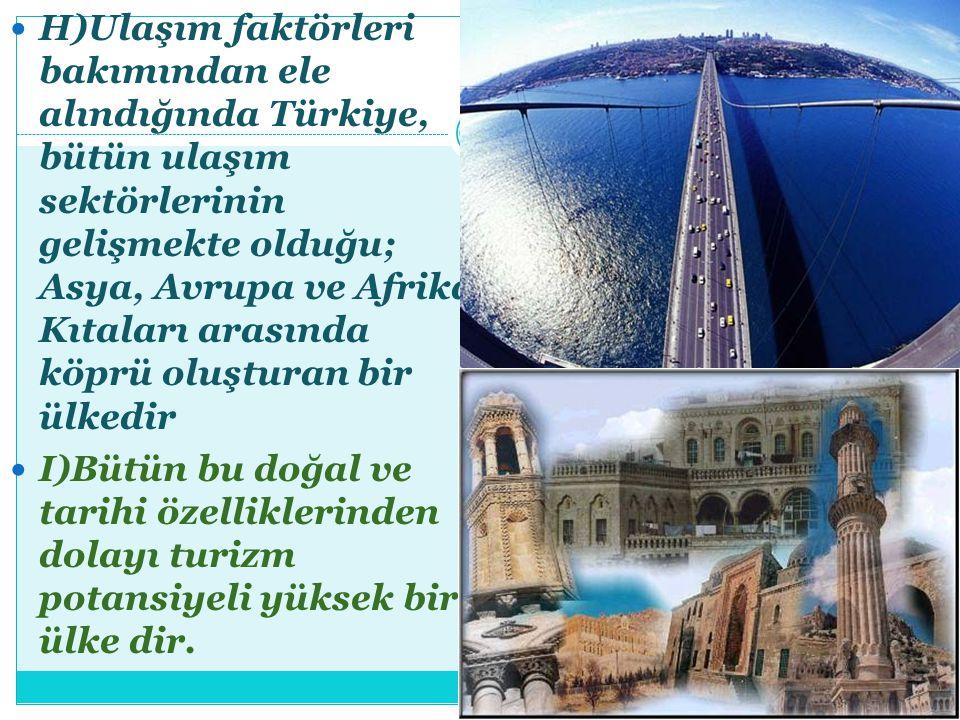 H)Ulaşım faktörleri bakımından ele alındığında Türkiye, bütün ulaşım sektörlerinin gelişmekte olduğu; Asya, Avrupa ve Afrika Kıtaları arasında köprü o