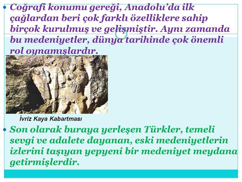 Coğrafi konumu gereği, Anadolu'da ilk çağlardan beri çok farklı özelliklere sahip birçok kurulmuş ve gelişmiştir. Aynı zamanda bu medeniyetler, dünya