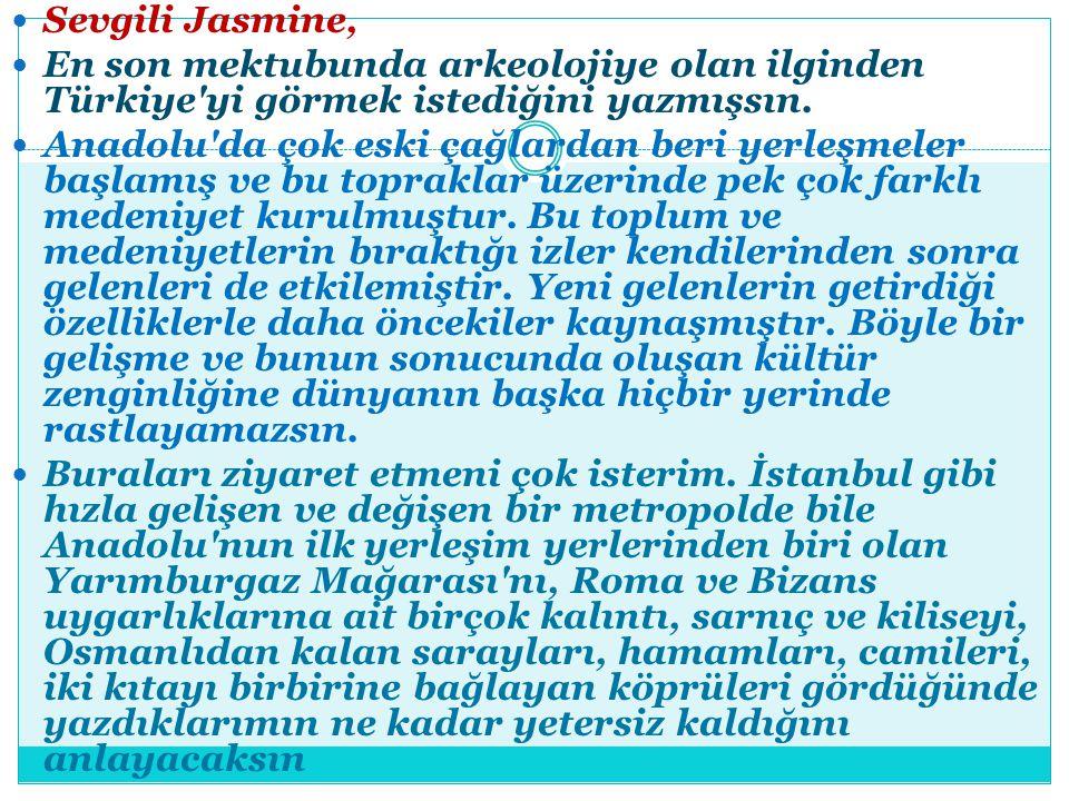 Sevgili Jasmine, En son mektubunda arkeolojiye olan ilginden Türkiye'yi görmek istediğini yazmışsın. Anadolu'da çok eski çağlardan beri yerleşmeler ba