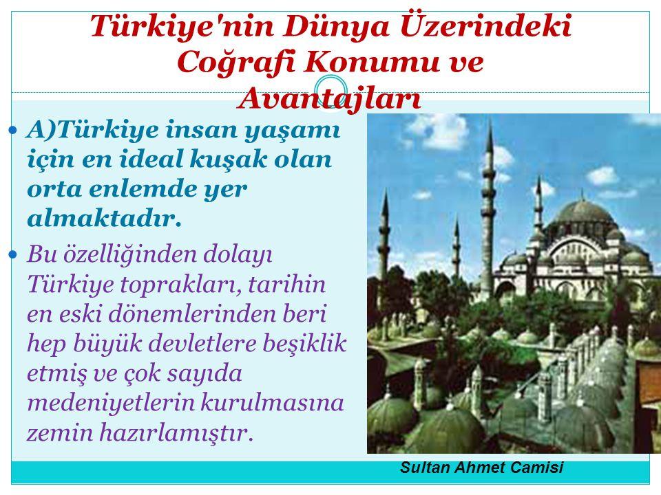 Türkiye'nin Dünya Üzerindeki Coğrafi Konumu ve Avantajları A)Türkiye insan yaşamı için en ideal kuşak olan orta enlemde yer almaktadır. Bu özelliğinde