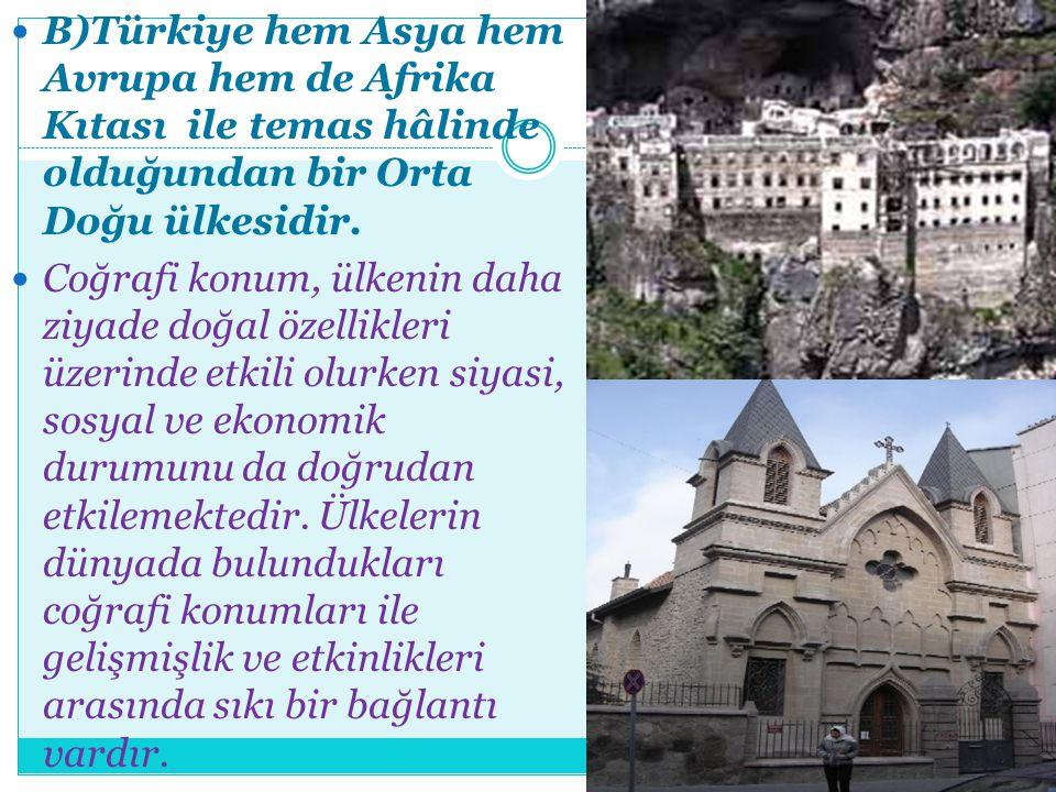 B)Türkiye hem Asya hem Avrupa hem de Afrika Kıtası ile temas hâlinde olduğundan bir Orta Doğu ülkesidir. Coğrafi konum, ülkenin daha ziyade doğal özel