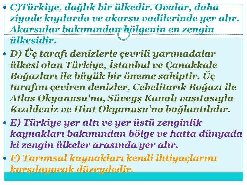C)Türkiye, dağlık bir ülkedir. Ovalar, daha ziyade kıyılarda ve akarsu vadilerinde yer alır. Akarsular bakımından bölgenin en zengin ülkesidir. D) Üç