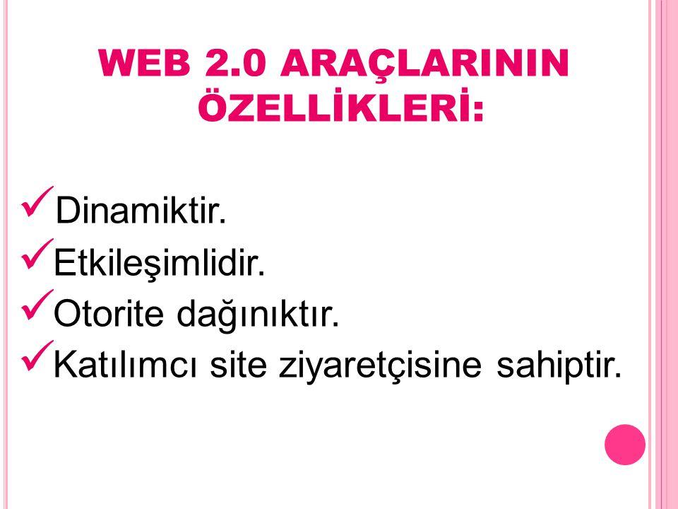 WEB 2.0 ARAÇLARININ ÖZELLİKLERİ: Dinamiktir. Etkileşimlidir. Otorite dağınıktır. Katılımcı site ziyaretçisine sahiptir.