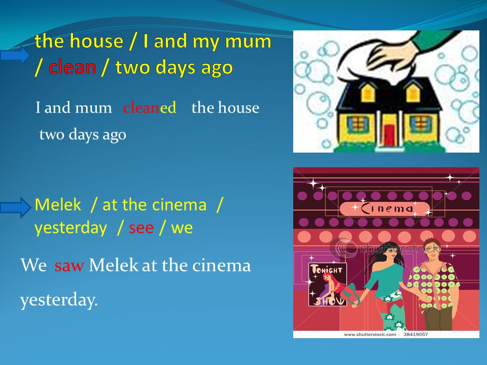 Melek / at the cinema / yesterday / see / we I and mumcleanedthe house two days ago MelekWesawat the cinema yesterday.