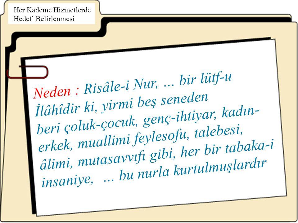 Neden : Risâle-i Nur, … bir lütf-u İlâhîdir ki, yirmi beş seneden beri çoluk-çocuk, genç-ihtiyar, kadın- erkek, muallimi feylesofu, talebesi, âlimi, mutasavvıfı gibi, her bir tabaka-i insaniye, … bu nurla kurtulmuşlardır