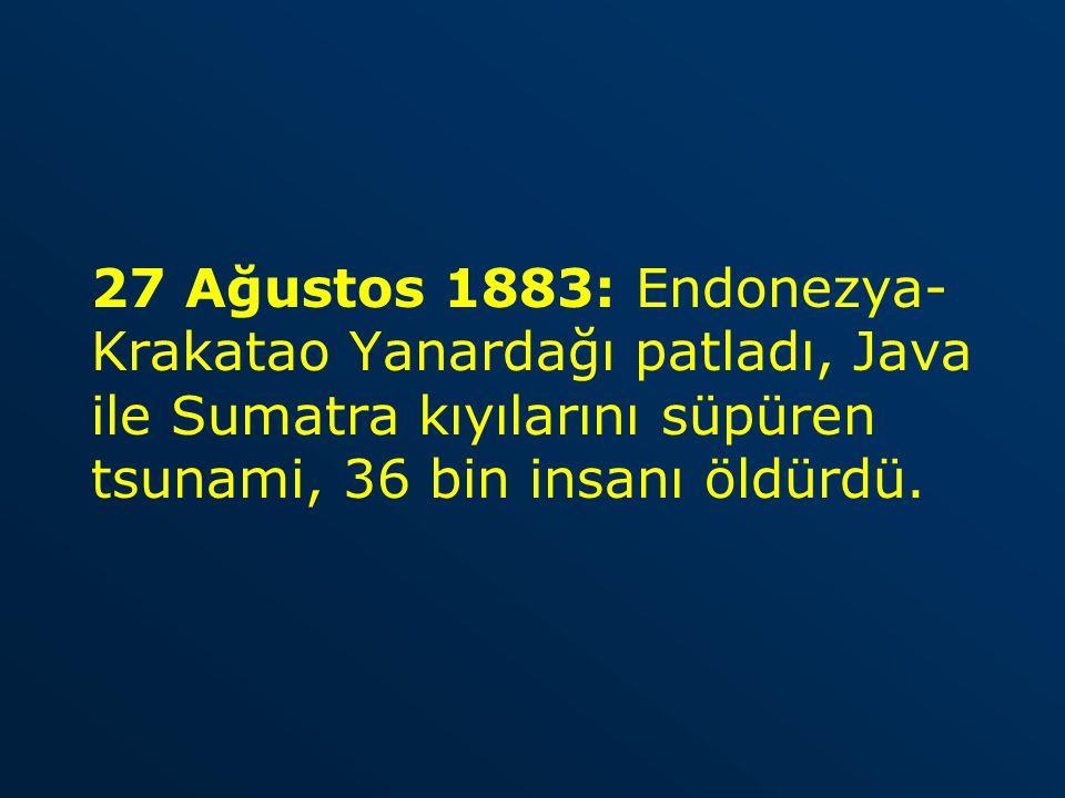 27 Ağustos 1883: Endonezya- Krakatao Yanardağı patladı, Java ile Sumatra kıyılarını süpüren tsunami, 36 bin insanı öldürdü.