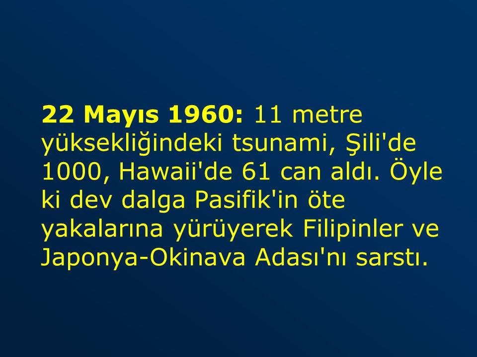 22 Mayıs 1960: 11 metre yüksekliğindeki tsunami, Şili'de 1000, Hawaii'de 61 can aldı. Öyle ki dev dalga Pasifik'in öte yakalarına yürüyerek Filipinler