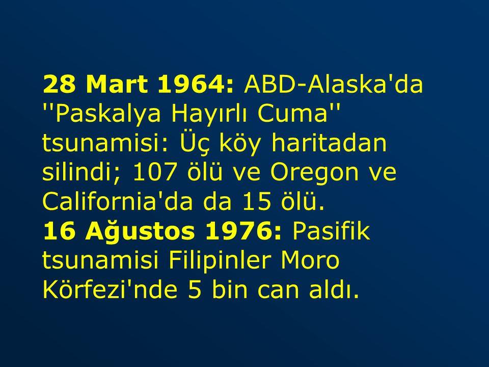 28 Mart 1964: ABD-Alaska'da ''Paskalya Hayırlı Cuma'' tsunamisi: Üç köy haritadan silindi; 107 ölü ve Oregon ve California'da da 15 ölü. 16 Ağustos 19