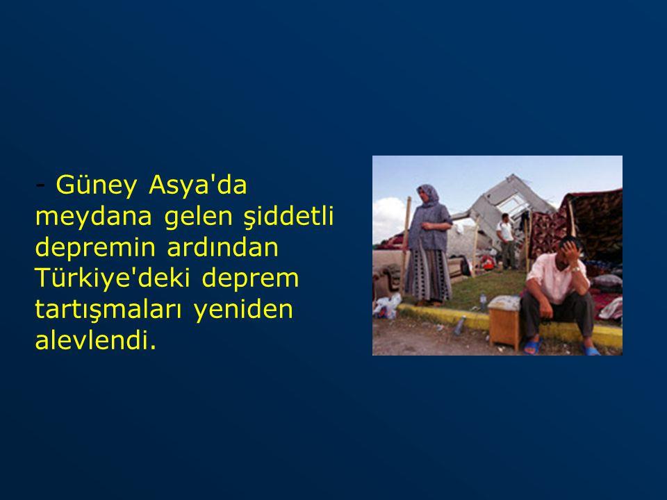 - Güney Asya'da meydana gelen şiddetli depremin ardından Türkiye'deki deprem tartışmaları yeniden alevlendi.