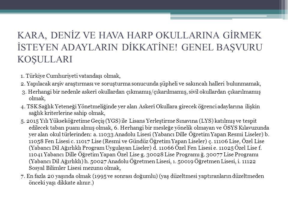 KARA, DENİZ VE HAVA HARP OKULLARINA GİRMEK İSTEYEN ADAYLARIN DİKKATİNE! GENEL BAŞVURU KOŞULLARI 1. Türkiye Cumhuriyeti vatandaşı olmak, 2. Yapılacak a