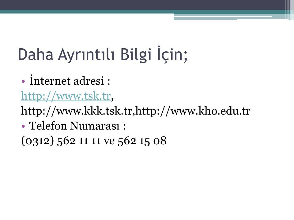 Daha Ayrıntılı Bilgi İçin; İnternet adresi : http://www.tsk.trhttp://www.tsk.tr, http://www.kkk.tsk.tr,http://www.kho.edu.tr Telefon Numarası : (0312)