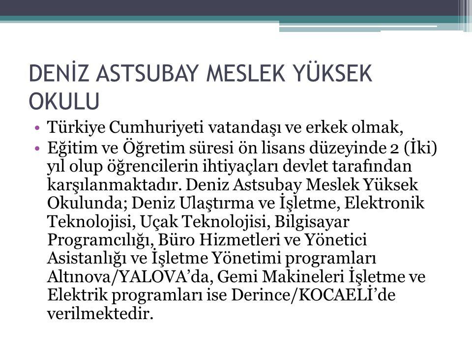 DENİZ ASTSUBAY MESLEK YÜKSEK OKULU Türkiye Cumhuriyeti vatandaşı ve erkek olmak, Eğitim ve Öğretim süresi ön lisans düzeyinde 2 (İki) yıl olup öğrenci