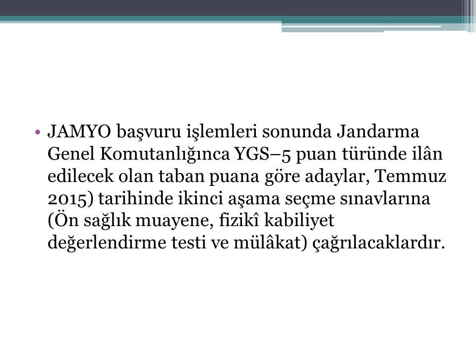 JAMYO başvuru işlemleri sonunda Jandarma Genel Komutanlığınca YGS–5 puan türünde ilân edilecek olan taban puana göre adaylar, Temmuz 2015) tarihinde i