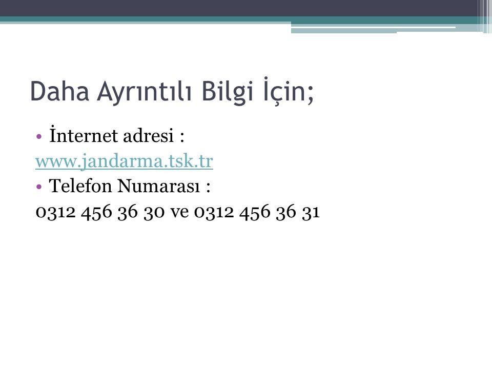 Daha Ayrıntılı Bilgi İçin; İnternet adresi : www.jandarma.tsk.tr Telefon Numarası : 0312 456 36 30 ve 0312 456 36 31
