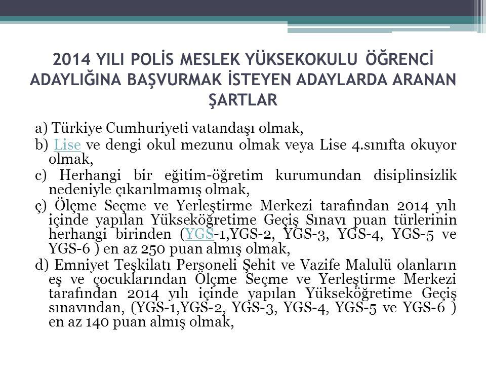 2014 YILI POLİS MESLEK YÜKSEKOKULU ÖĞRENCİ ADAYLIĞINA BAŞVURMAK İSTEYEN ADAYLARDA ARANAN ŞARTLAR a) Türkiye Cumhuriyeti vatandaşı olmak, b) Lise ve de