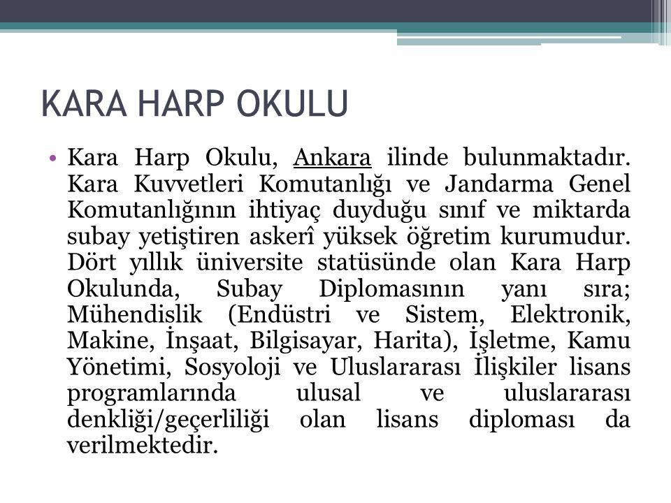 KARA HARP OKULU Kara Harp Okulu, Ankara ilinde bulunmaktadır. Kara Kuvvetleri Komutanlığı ve Jandarma Genel Komutanlığının ihtiyaç duyduğu sınıf ve mi