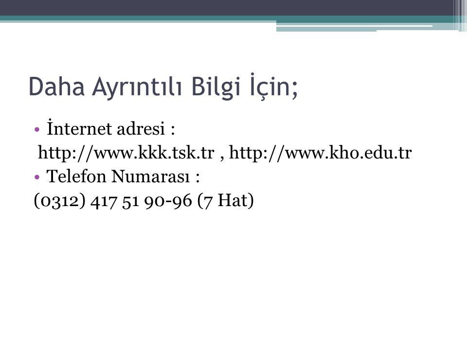 Daha Ayrıntılı Bilgi İçin; İnternet adresi : http://www.kkk.tsk.tr, http://www.kho.edu.tr Telefon Numarası : (0312) 417 51 90-96 (7 Hat)