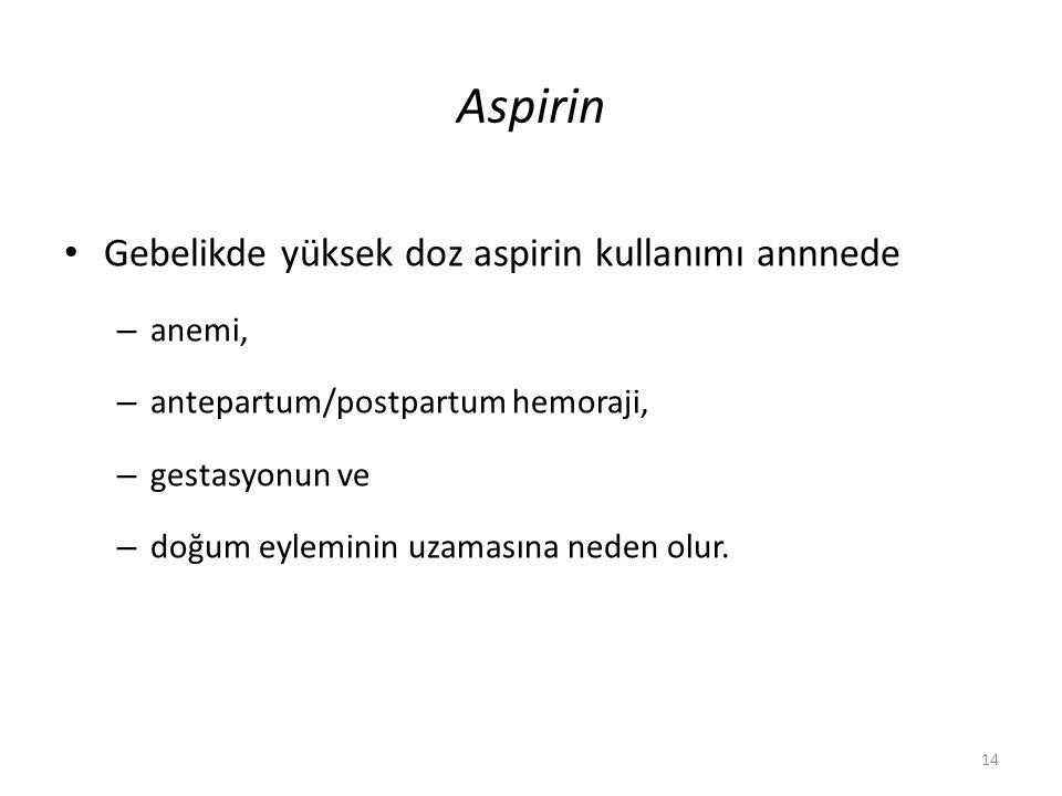 Gebelikde yüksek doz aspirin kullanımı annnede – anemi, – antepartum/postpartum hemoraji, – gestasyonun ve – doğum eyleminin uzamasına neden olur. 14