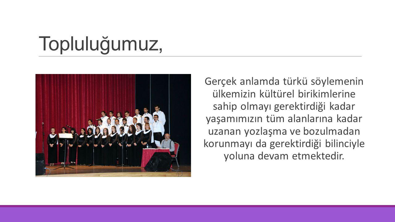 Topluluğumuz, Gerçek anlamda türkü söylemenin ülkemizin kültürel birikimlerine sahip olmayı gerektirdiği kadar yaşamımızın tüm alanlarına kadar uzanan