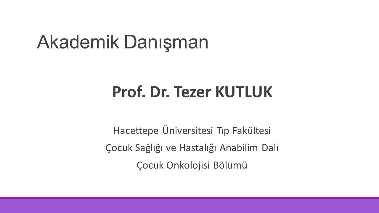 Akademik Danışman Prof. Dr. Tezer KUTLUK Hacettepe Üniversitesi Tıp Fakültesi Çocuk Sağlığı ve Hastalığı Anabilim Dalı Çocuk Onkolojisi Bölümü