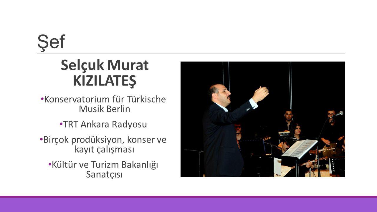 Şef Selçuk Murat KIZILATEŞ Konservatorium für Türkische Musik Berlin TRT Ankara Radyosu Birçok prodüksiyon, konser ve kayıt çalışması Kültür ve Turizm
