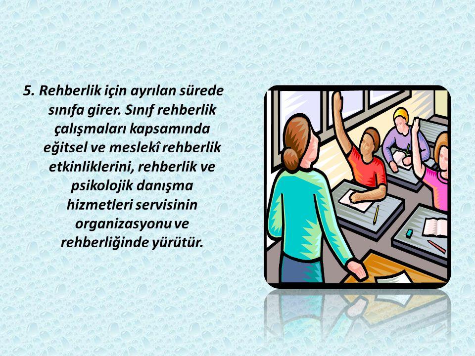 5. Rehberlik için ayrılan sürede sınıfa girer. Sınıf rehberlik çalışmaları kapsamında eğitsel ve meslekî rehberlik etkinliklerini, rehberlik ve psikol